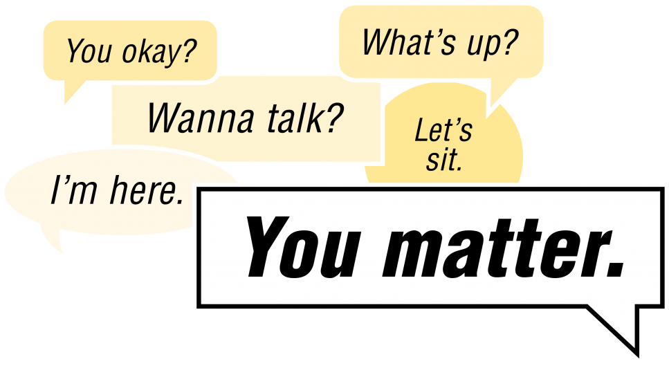 You okay? Wanna talk? I'm here. What's up? Let's sit. You matter.